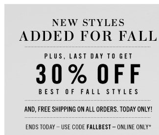 NEW STYLES ADDED FOR FALL. PLUS LAST DAY TO GET 30% OFF BEST OF FALL STYLES and, FREE SHIPPING ON ALL ORDERS. today only! ends today  use code FALLBEST  online only*