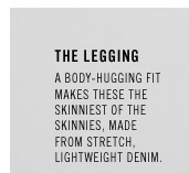 THE LEGGING. A body-hugging fit makes these the skinniest of the Skinnies, made from stretch, lightweight denim.