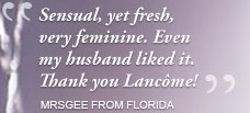 Sensual, yet fresh, very feminine. Even my husband liked it. Thank you Lancôme! MRSGEE FROM FLORIDA