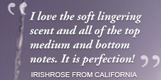 I love the soft lingering scent and all of the top medium and bottom notes. It is perfection!IRISHROSE FROM CALIFORNIA