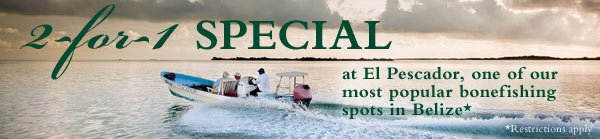 2-for-1 Special at El Pescador, one of our most popular bonefishing spots in Belize*              *Restrictions apply