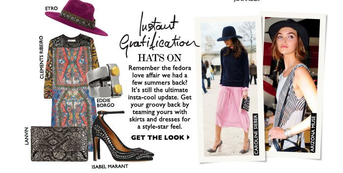 HATS ON – Remember the fedora love affair we had a few summers back? It's still the ultimate insta-cool update. Get your groovy back by teaming yours with skirts and dresses for a style-star feel. GET THE LOOK