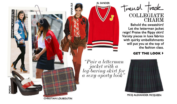 COLLEGIATE CHARM – Behold the sweatshirt! Let the letterman jacket reign! Praise the flippy skirt! Varsity pieces in luxe fabrics with quirky embellishments will put you at the top of the fashion class. GET THE LOOK