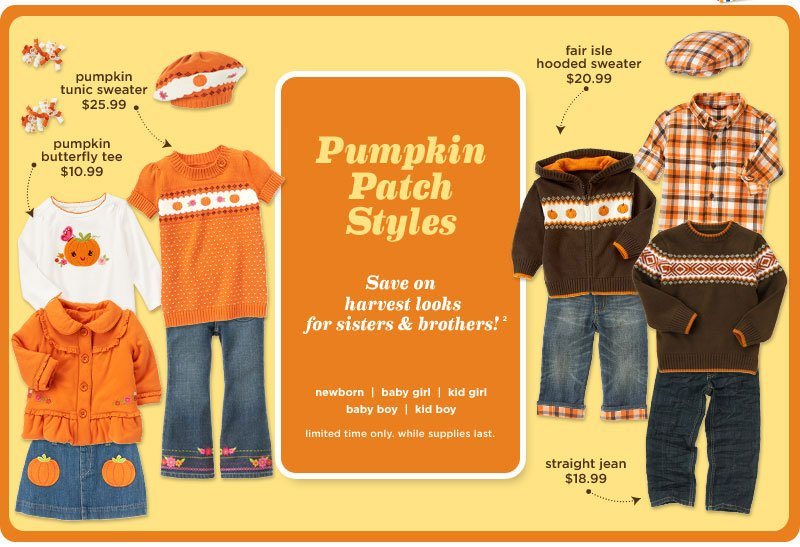 Pumpkin Patch Styles. Save on harvest looks for sisters & brothers! Limited time only. While supplies last. $25.99 Pumpkin Tunic Sweater. $10.99 Pumpkin Butterfly Tee. $20.99 Fair Isle Hooded Sweater. $18.99 Straight Jean.