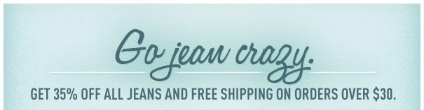 GO JEAN CRAZY. GET 35% OFF ALL JEANS AND FREE SHIPPING ON ORDERS OVER $30.
