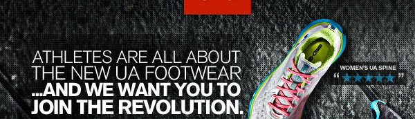 ATHLETES ARE ALL ABOUT THE NEW UA FOOTWEAR...AND WE WANT YOU TO JOIN THE REVOLUTION.