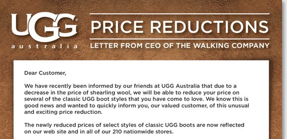 Save on your favorite classic UGG® Australia boots styles at The Walking Company! Due to a recent decrease in the price of shearling wool, enjoy new price reductions on the UGG® styles you love. If you purchased any of the newly reduced classic UGG® boot styles after July 1, 2012, enjoy a store credit for the difference between the old price and new lower price*. See all the details and new reductions online and in stores at The Walking Company.