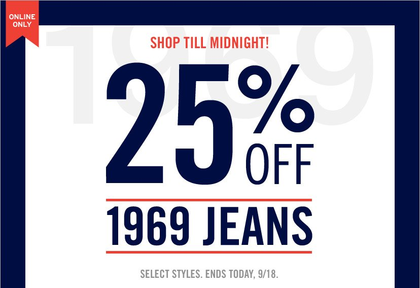 ONLINE ONLY. SHOP TILL MIDNIGHT! 25% OFF 1969 JEANS SELECT STYLE. ENDS TODAY, 9/18.