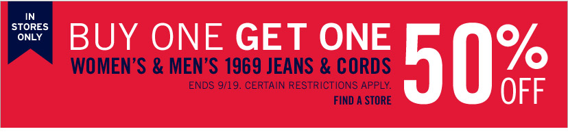 IN STORES ONLY | BUY ONE GET ONE 50% OFF | WOMEN'S & MEN'S 1969 JEANS & CORDS | ENDS 9/19. CERTAIN RESTRICTIONS APPLY. | FIND A STORE