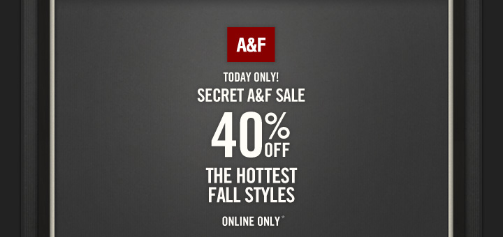 A&F TODAY ONLY! SECRET A&F SALE 40% OFF THE HOTTEST FALL STYLES ONLINE ONLY*