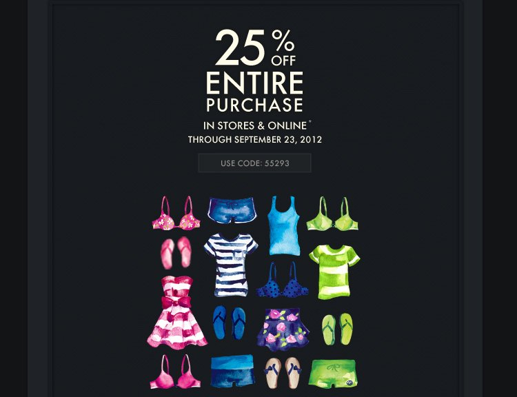 25% OFF ENTIRE PURCHASE IN STORES & ONLINE* THROUGH SEPTEMBER 23, 2012