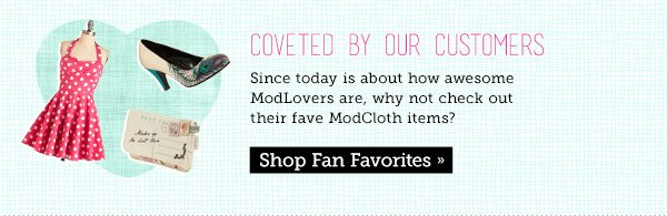 Coveted by our customers. Since today is about how awesome ModLovers are, why not check out their fave ModCloth items? Shop Fan Favorites.