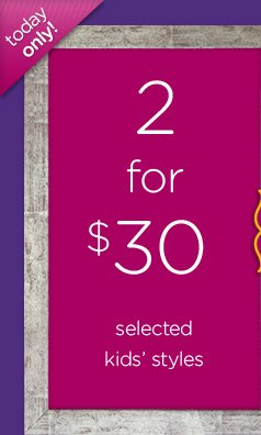 today only! 2 for $30 selected kids' styles