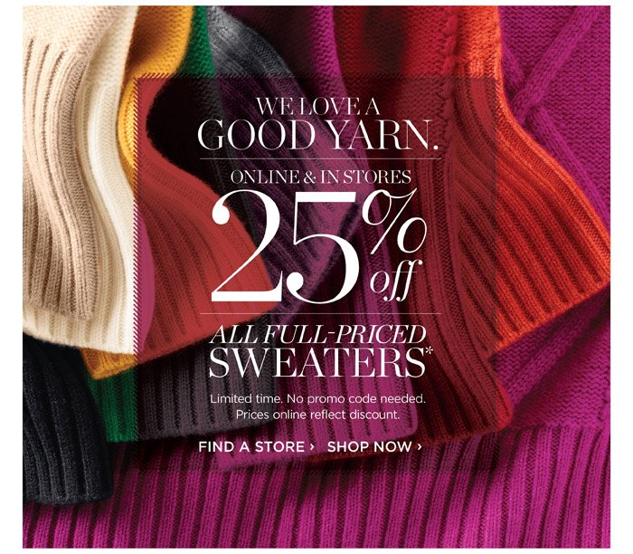 WE LOVE A GOOD YARN. Online & in Stores. 25% off all full-priced SWEATERS. Limited time. No promo code needed. Prices online reflect discount. Find a Store. Shop Now.
