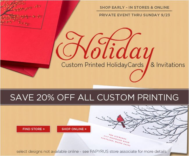 SIn Stores & Online:   Save 20% Off All Custom Printing   Thru Sunday, 9/23    No online code required   Custom printed holiday cards & invitations now in stores. Select designs not available online.
