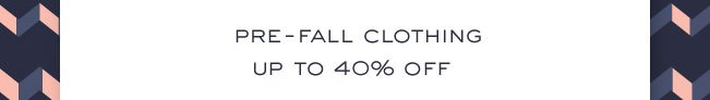 PRE-FALL CLOTHING UP TO 40% OFF