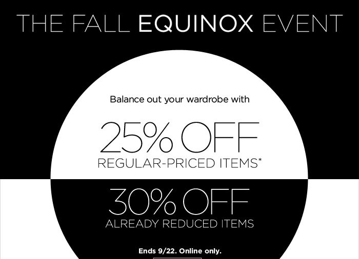 The Fall Equinox Event | Balance out your wardrobe with 25% OFF REGULAR-PRICED ITEMS* |  30% OFF ALREADY REDUCED ITEMS | Ends 9/22. Online only.