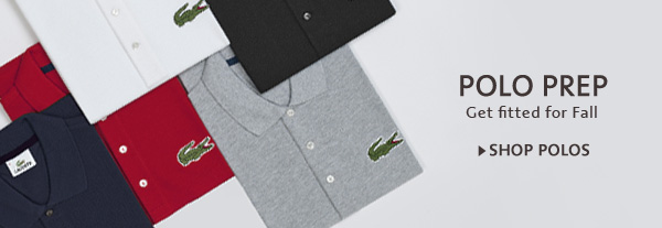 POLO PREP. Get fitted for fall. SHOP POLOS