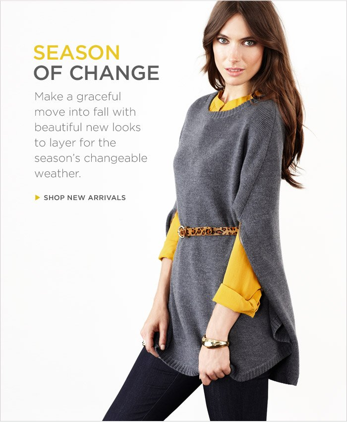 Season of change | Make a graceful move into fall with beautiful new looks to layer for the seasons changeable weather. | Shop new arrivals