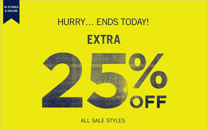 IN STORES & ONLINE ONLY | HURRY... ENDS TODAY! EXTRA 25% OFF ALL SALE STYLES