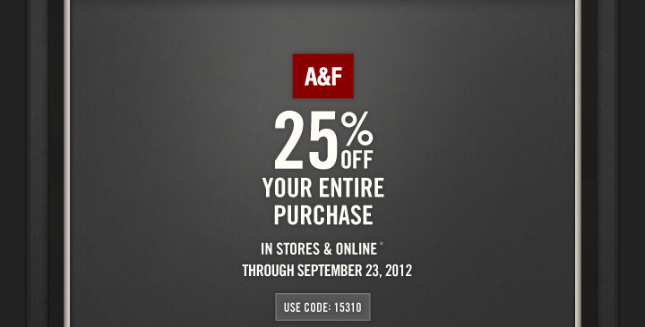 A&F 25% OFF YOUR ENTIRE PURCHASE IN STORES & ONLINE* 