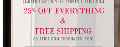 Limited Time Only! In Stores & Aerie.com | 25% Off Everything & Free Shipping | On Aerie.com Purchases, Too!