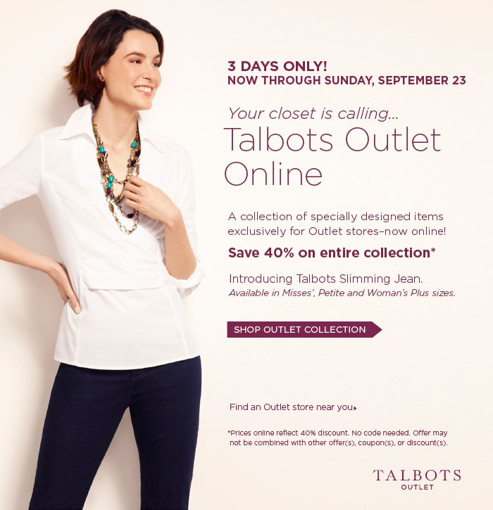 Talbots Outlet. 3 Days Only! Now through Sunday, September 23. Your closet is calling...Talbots Outlet Online. A collection of specially designed items exclusively for Outlet stores-now online! Save 40% on entire collection.* Introducing Talbots Slimming Jean.  Available in Misses', Petite, and Woman's Plus sizes. Shop Outlet Collection.  Find an Outlet store near you. *Prices online reflect 40% discount. No code needed. Offer may not be combined with other offer(s).