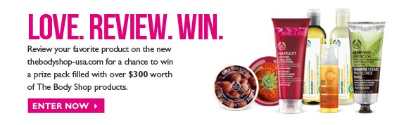 Love. Review. Win. - Review your favorite product on the new thebodyshop-usa.com for a chance to win a prize pack filled with over 4300 worth of The Body Shop products. - Enter now