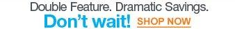 Double Feature. Dramatic Savings. | Don't wait! | Shop Now