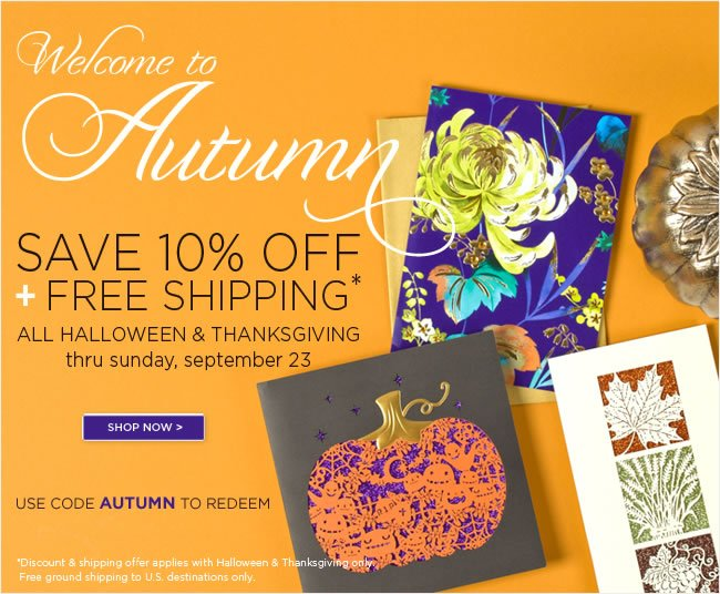 Online Only:  Save 10% Off All Halloween & Thanksgiving  Plus Receive Free Ground Shipping*   Use code AUTUMN to redeem    *Discount & shipping offer applies to Halloween & Thanksgiving merchandise only.  Free ground shipping to U.S. destinations only.