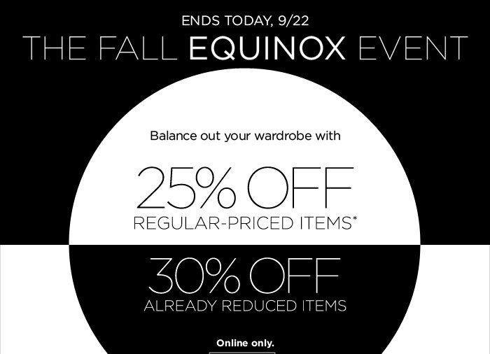 ENDS TODAY, 9/22 | The Fall Equinox Event | Balance out your wardrobe with 25% OFF REGULAR-PRICED ITEMS* |  30% OFF ALREADY REDUCED ITEMS | Ends 9/22. Online only.