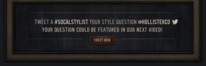 TWEET A #SOCALSTYLIST YOUR STYLE QUESTION @HOLLISTERCO YOUR QUESTION COULD BE FEATURED IN OUR NEXT VIDEO!