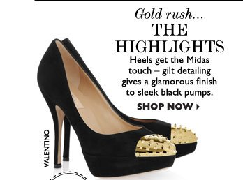 GOLD RUSH... THE HIGHLIGHTS – Heels get the Midas touch – gilt detailing gives a glamorous finish to sleek black pumps. SHOP NOW