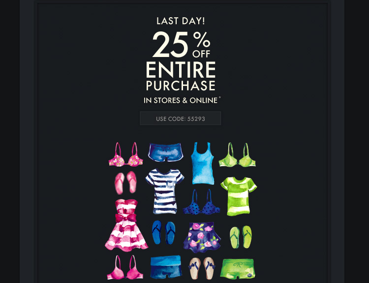 LAST DAY 25% OFF ENTIRE PURCHASE IN  STORES & ONLINE*