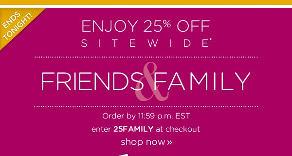 Enjoy 25% Off Sitewide* - Friends & Family