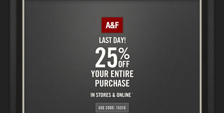 LAST DAY A&F 25% OFF YOUR ENTIRE PURCHASE IN STORES & ONLINE* USE CODE: 15310