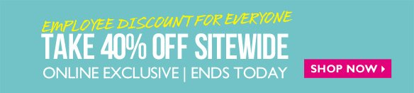 Online Exclusive | Ends Today Employee Discount for Everyone Take 40% OFF Sitewide