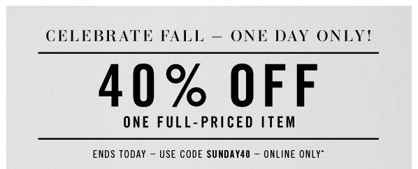 FIRST DAY OF FALL - ONE DAY ONLY! 40% OFF ONE FULL-PRICED ITEM. Ends Today  Use code SUNDAY40  Online Only*