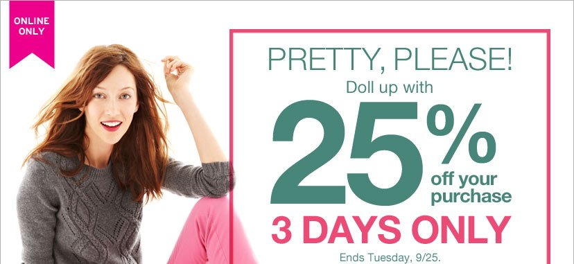 ONLINE ONLY | PRETTY, PLEASE! Doll up with 25% off your purchase 3 DAYS ONLY Ends Sunday, 9/25.