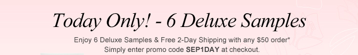 Today Only! - 6 Deluxe Samples Enjoy 6 Deluxe sample & Free 2-Day Shipping with any $50 order* Simply enter promo code SEP1DAY at checkout.