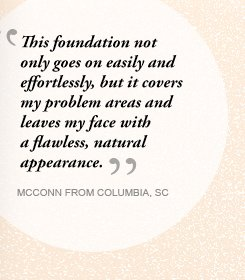 This foundation not only goes on easily and effortlessly, but it covers my problem areas and leaves my face with a flawless, natural appearance. MCCONN FROM COLUMBIA, SC