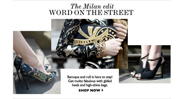 THE MILAN EDIT WORD ON THE STREET – Baroque and roll is here to stay! Get molto fabulous with gilded  heels and high-shine bags. SHOP NOW