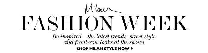 FASHION WEEK – Be inspired – the latest trends, street style and front-row looks at the shows.  SHOP MILAN STYLE NOW