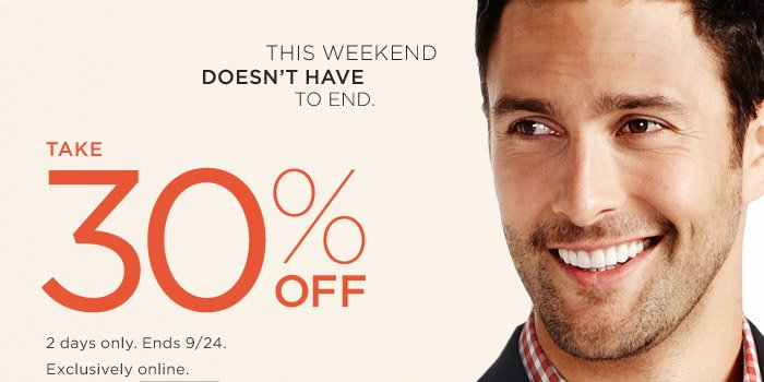 This weekend doesnt have to end. | Take 30% OFF | 2 DAYS ONLY. ENDS 9/24, Exclusively online.