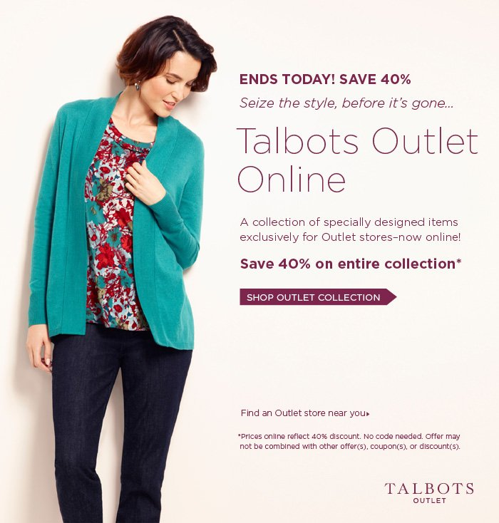 Ends Today! Save 40%.  Seize the style, before it's gone...Talbots Outlet Online. A collection of specially designed items exclusively for Outlet stores-now online! Shop Outlet Collection.  Find an Outlet store near you. *Prices online reflect 40% discount. No code needed. Offer may not be combined with other offer(s).