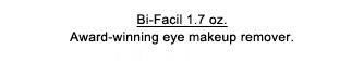 Bi-Facil 1.7 oz. Award-winning eye makeup remover.
