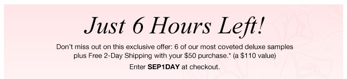 Just 6 Hours Left! Don't miss out on this exclusive offer: 6 of our most coveted deluxe samples plus Free 2-Day Shipping with your $50 purchase.* (a $110 value) Enter SEP1DAY at checkout.