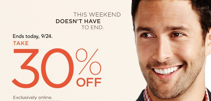 This weekend doesnt have to end. | ENDS TODAY, 9/24. | Take 30% OFF | Exclusively online.
