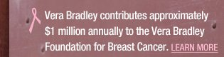 Vera Bradley contributes approximately $1 million annually to the Vera Bradley Foundation for Breast Cancer. Learn More.