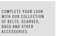 Complete your look with our collection of belts, scarves, bags and other accessories.
